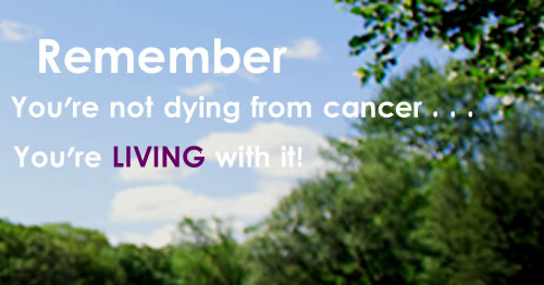 You're not dying from cancer -- you're living with it!